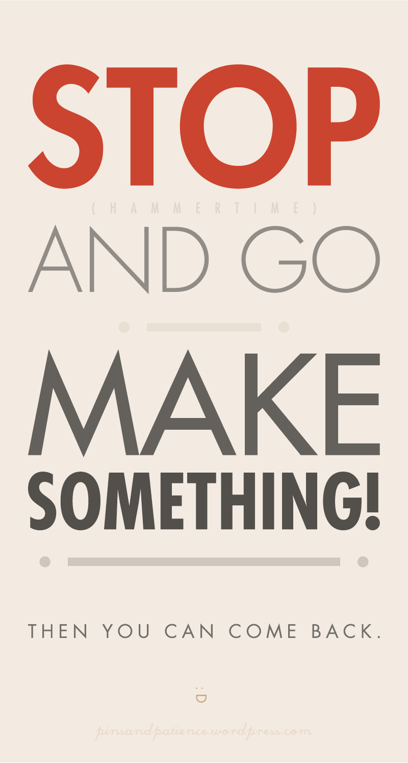 STOP and GO MAKE SOMETHING!